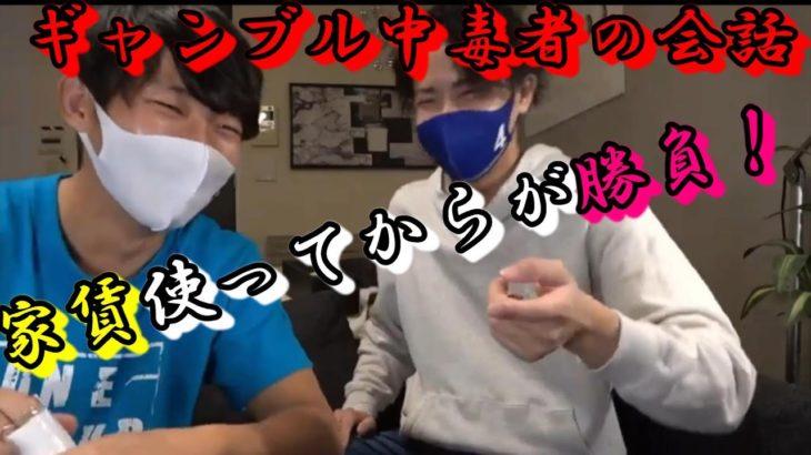 ライブ配信にて【ギャンブル中毒者同士の会話】家賃使ってからが勝負!