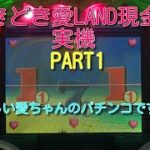 どきどき愛LAND現金機実機PART1 懐かしい愛ちゃんのパチンコです!(^^)!
